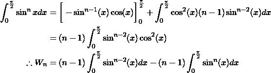 \begin{align*} \int_{0}^{\frac{\pi}{2}} \sin^nx dx &=\bigg[-\sin^{n-1}(x)\cos(x)\bigg]_{0}^{\frac{\pi}{2}}+\int_{0}^{\frac{\pi}{2}}\cos^2(x)(n-1)\sin^{n-2}(x)dx\\ &=(n-1)\int_{0}^{\frac{\pi}{2}}\sin^{n-2}(x)\cos^2(x)\\ \therefore W_n&=(n-1)\int_{0}^{\frac{\pi}{2}}\sin^{n-2}(x)dx-(n-1)\int_{0}^{\frac{\pi}{2}}\sin^{n}(x)dx\\ \end{align*}